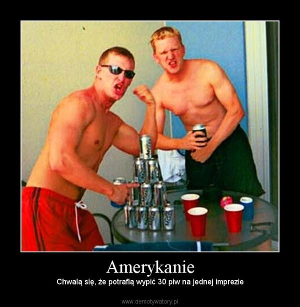 Amerykanie – Chwalą się, że potrafią wypić 30 piw na jednej imprezie