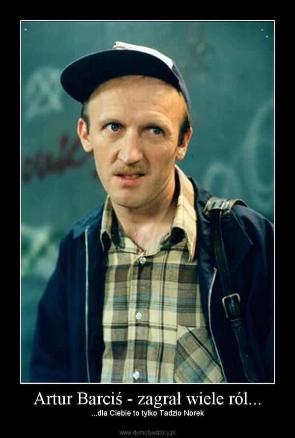 Artur Barciś - zagrał wiele ról... – ...dla Ciebie to tylko Tadzio Norek