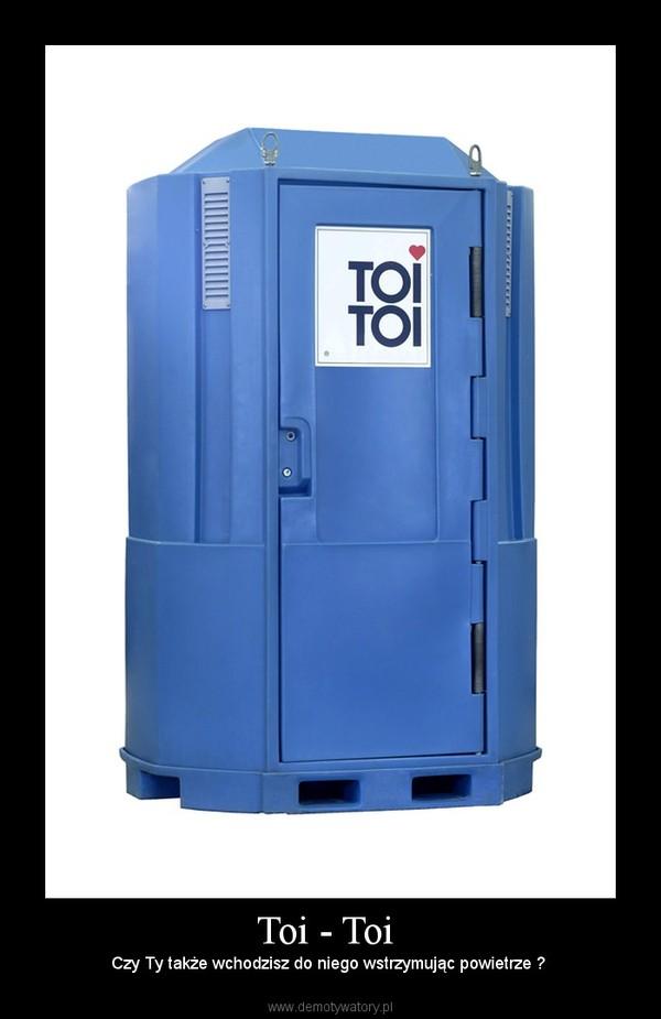 Toi - Toi  – Czy Ty także wchodzisz do niego wstrzymując powietrze ?