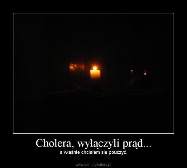 Cholera, wyłączyli prąd... – a właśnie chciałem się pouczyć.