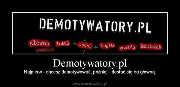 Demotywatory.pl – Najpierw - chcesz demotywować, później - dostać się na główną.