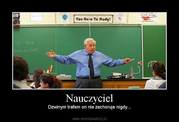 Nauczyciel – Dzwinym trafem on nie zachoruje nigdy...