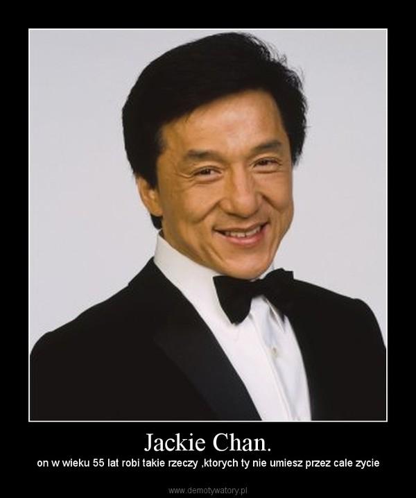 Jackie Chan. – on w wieku 55 lat robi takie rzeczy ,ktorych ty nie umiesz przez cale zycie