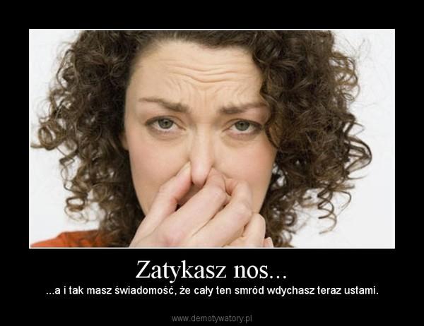 Zatykasz nos... – ...a i tak masz świadomość, że cały ten smród wdychasz teraz ustami.