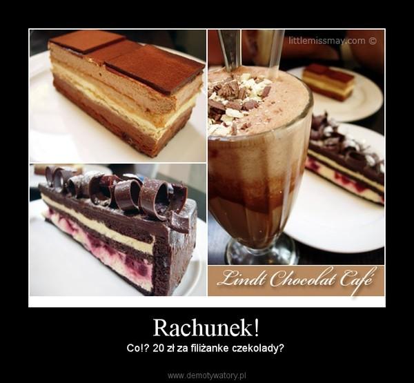 Rachunek! – Co!? 20 zł za filiżanke czekolady?
