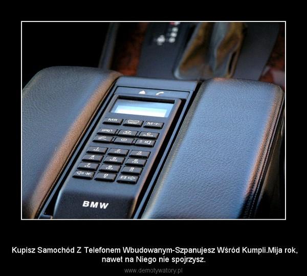 Telefon Samochodowy –  Kupisz Samochód Z Telefonem Wbudowanym-Szpanujesz Wśród Kumpli.Mija rok,nawet na Niego nie spojrzysz.