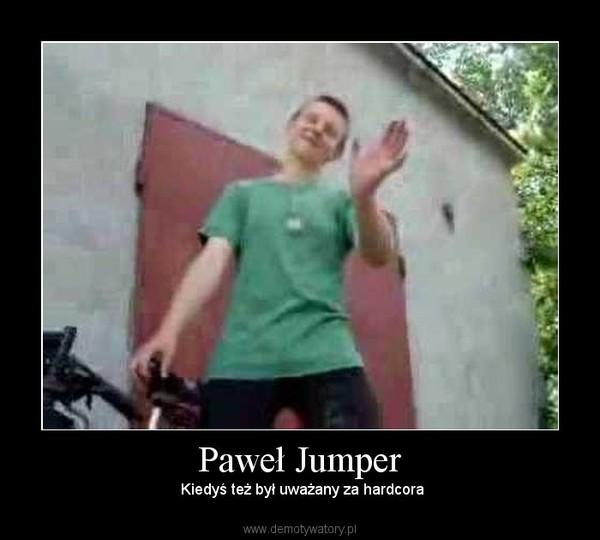 Paweł Jumper –  Kiedyś też był uważany za hardcora