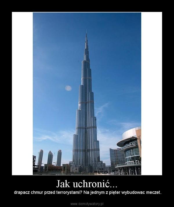 Jak uchronić... –  drapacz chmur przed terrorystami? Na jednym z pięter wybudowac meczet.