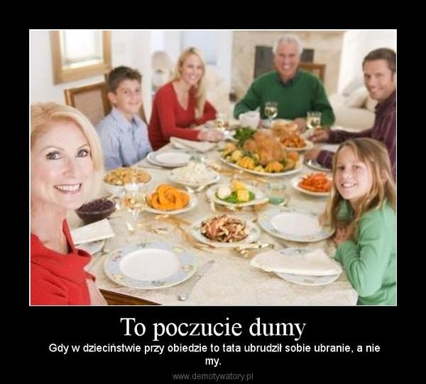 To poczucie dumy –  Gdy w dzieciństwie przy obiedzie to tata ubrudził sobie ubranie, a niemy.