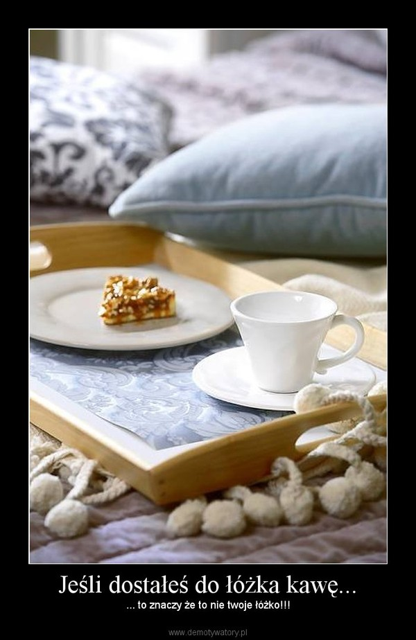 Jeśli Dostałeś Do łóżka Kawę Demotywatorypl