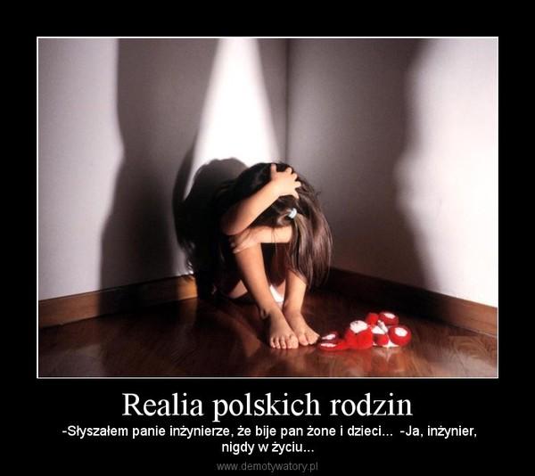 Realia polskich rodzin –  -Słyszałem panie inżynierze, że bije pan żone i dzieci...  -Ja, inżynier,nigdy w życiu...