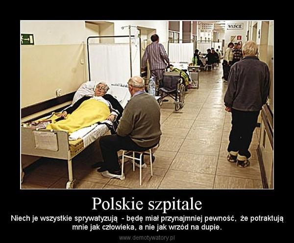 Polskie szpitale – Niech je wszystkie sprywatyzują  - będę miał przynajmniej pewność,  że potraktująmnie jak człowieka, a nie jak wrzód na dupie.