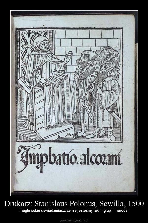Drukarz: Stanislaus Polonus, Sewilla, 1500 –  I nagle sobie uświadamiasz, że nie jesteśmy takim głupim narodem