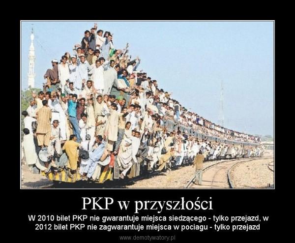 PKP w przyszłości –  W 2010 bilet PKP nie gwarantuje miejsca siedzącego - tylko przejazd, w2012 bilet PKP nie zagwarantuje miejsca w pociagu - tylko przejazd