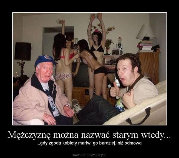 Mężczyznę można nazwać starym wtedy... – ...gdy zgoda kobiety martwi go bardziej, niż odmowa