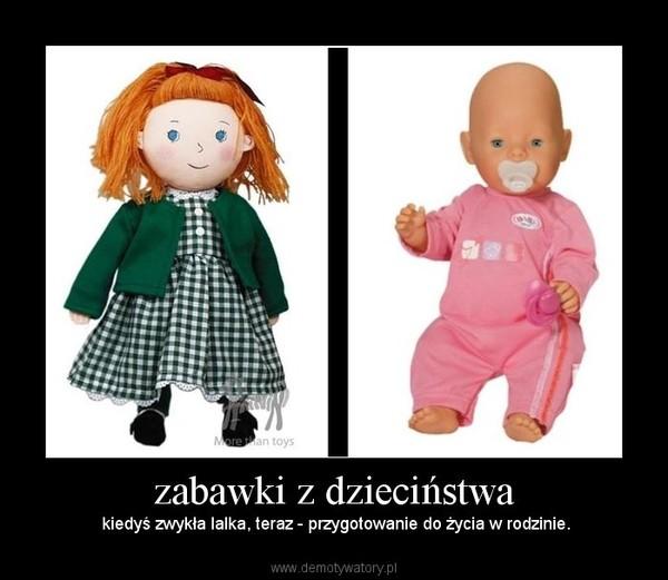zabawki z dzieciństwa –  kiedyś zwykła lalka, teraz - przygotowanie do życia w rodzinie.