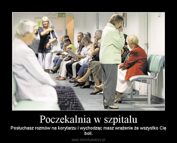 Poczekalnia w szpitalu – Posłuchasz rozmów na korytarzu i wychodząc masz wrażenie że wszystko Cięboli.