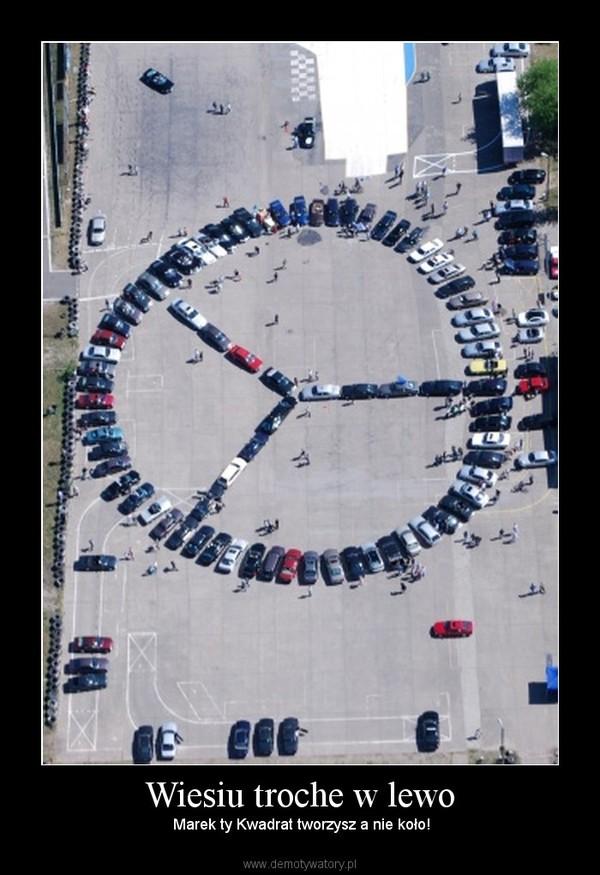Wiesiu troche w lewo –  Marek ty Kwadrat tworzysz a nie koło!