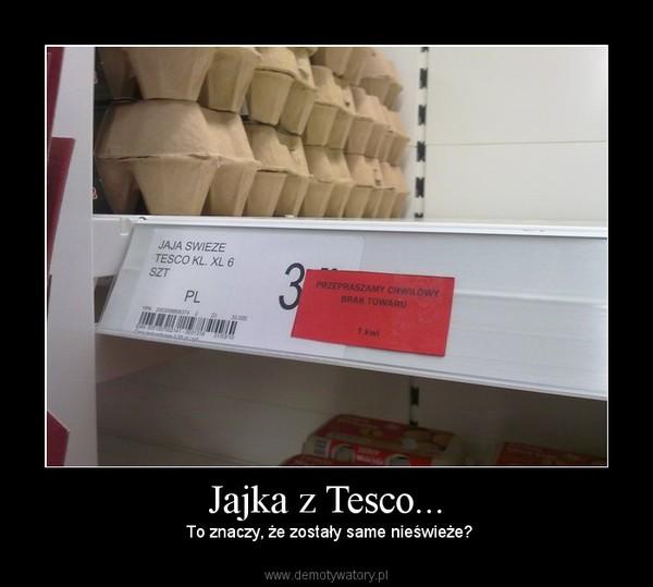 Jajka z Tesco... –  To znaczy, że zostały same nieświeże?