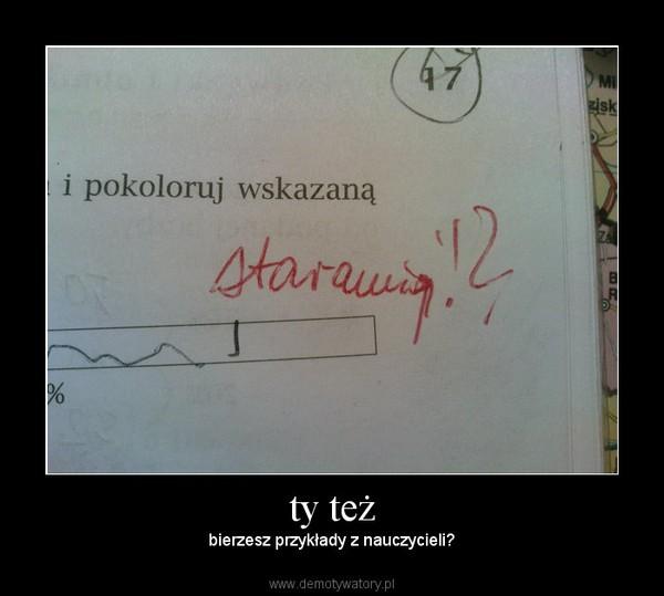 ty też – bierzesz przykłady z nauczycieli?