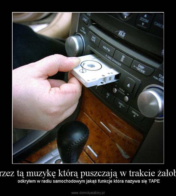 Przez tą muzykę którą puszczają w trakcie żałoby –  odkryłem w radiu samochodowym jakąś funkcje która nazywa się TAPE