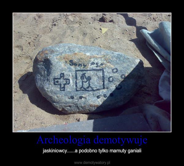 Archeologia demotywuje – jaskiniowcy......a podobno tylko mamuty ganiali