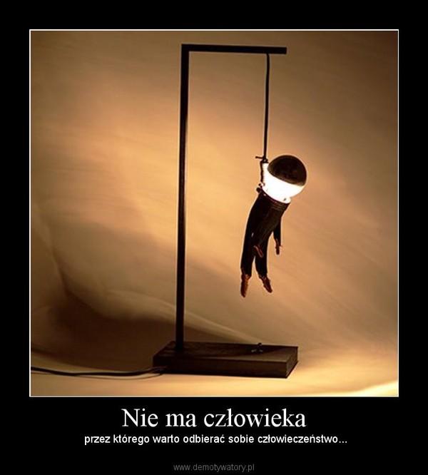 Nie ma człowieka –  przez którego warto odbierać sobie człowieczeństwo...