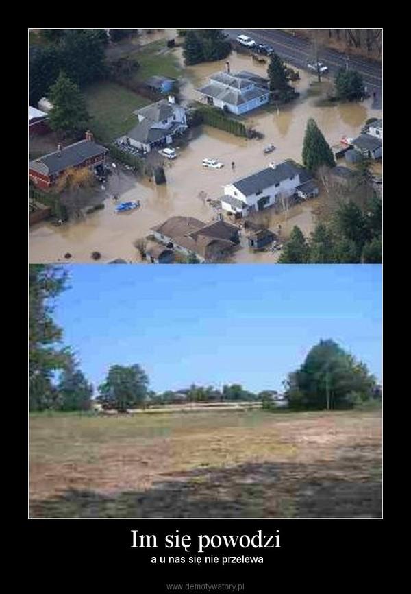 Im się powodzi –  a u nas się nie przelewa