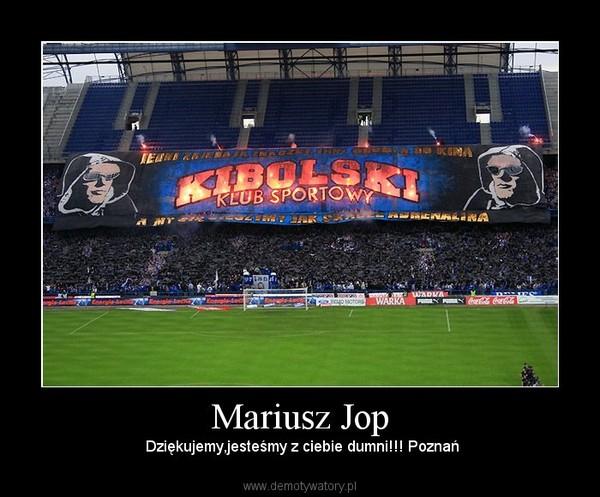 Mariusz Jop –  Dziękujemy,jesteśmy z ciebie dumni!!! Poznań