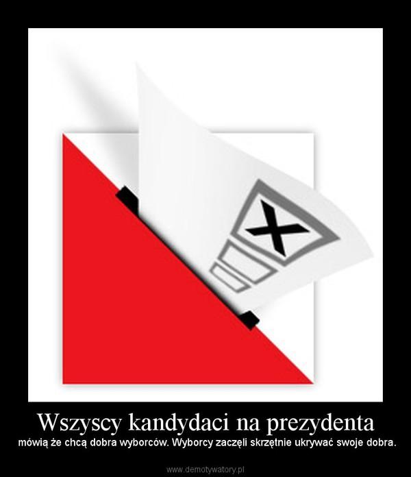 Wszyscy kandydaci na prezydenta –  mówią że chcą dobra wyborców. Wyborcy zaczęli skrzętnie ukrywać swoje dobra.
