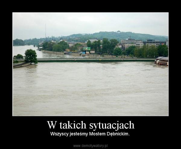 W takich sytuacjach – Wszyscy jesteśmy Mostem Dębnickim.