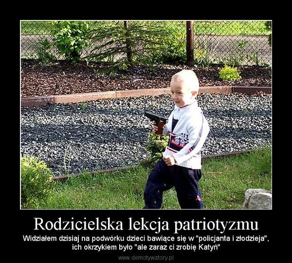 Rodzicielska lekcja patriotyzmu – Widziałem dzisiaj na podwórku dzieci bawiące się w ''policjanta i złodzieja'',ich okrzykiem było ''ale zaraz ci zrobię Katyń''