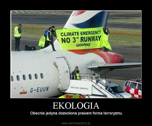 EKOLOGIA –  Obecnie jedyna dozwolona prawem forma terroryzmu.