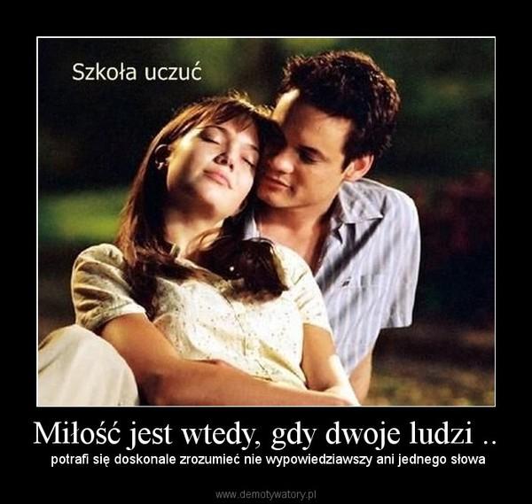Miłość jest wtedy, gdy dwoje ludzi .. –  potrafi się doskonale zrozumieć nie wypowiedziawszy ani jednego słowa