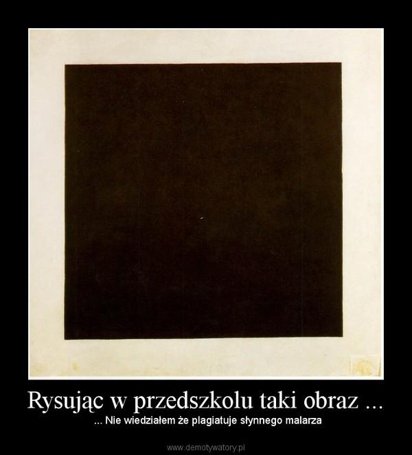Rysując w przedszkolu taki obraz ... –  ... Nie wiedziałem że plagiatuje słynnego malarza