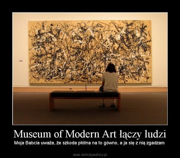 Museum of Modern Art łączy ludzi – Moja Babcia uważa, że szkoda płótna na to gówno, a ja się z nią zgadzam