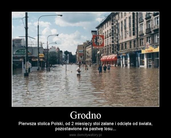 Grodno – Pierwsza stolica Polski, od 2 miesięcy stoi zalane i odcięte od świata,pozostawione na pastwę losu...
