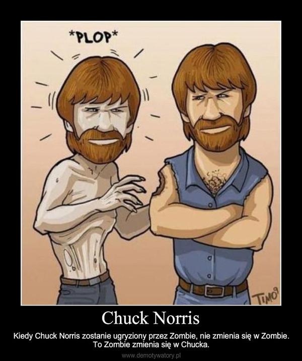 Chuck Norris – Kiedy Chuck Norris zostanie ugryziony przez Zombie, nie zmienia się w Zombie. To Zombie zmienia się