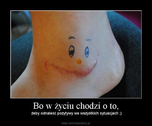 Bo w życiu chodzi o to, –  żeby odnaleść pozytywy we wszystkich sytuacjach ;)
