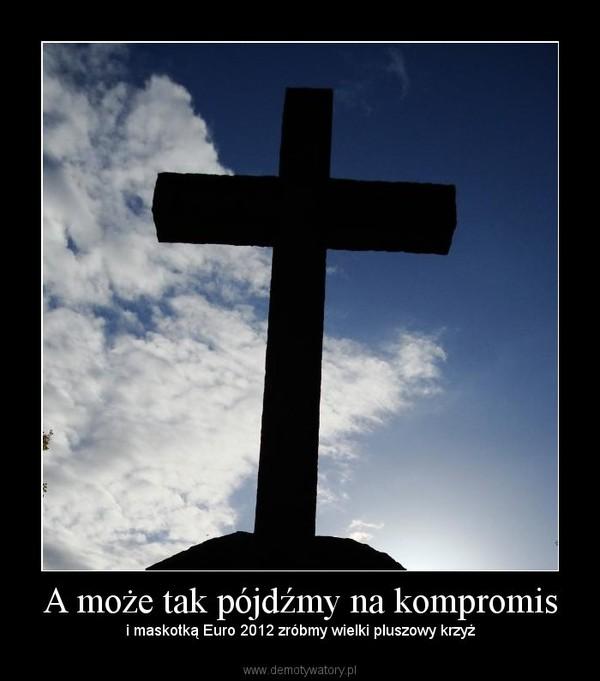 A może tak pójdźmy na kompromis – i maskotką Euro 2012 zróbmy wielki pluszowy krzyż