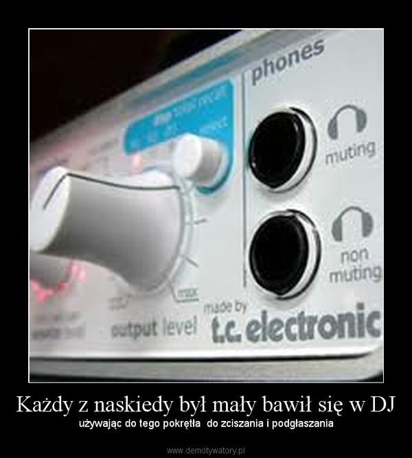 Każdy z naskiedy był mały bawił się w DJ –  używając do tego pokrętła  do zciszania i podgłaszania