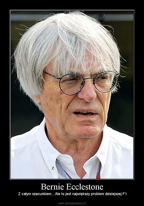 Bernie Ecclestone –  Z całym szacunkiem... Ale to jest największy problem dzisiejszej F1