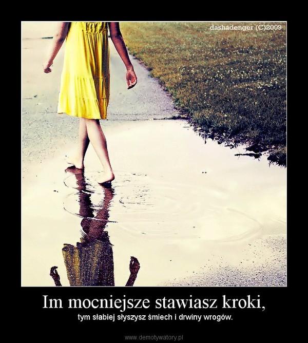 Im mocniejsze stawiasz kroki, –  tym słabiej słyszysz śmiech i drwiny wrogów.