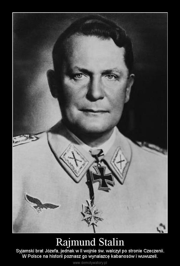Rajmund Stalin – Syjamski brat Józefa, jednak w II wojnie św. walczył po stronie Czeczenii.W Polsce na historii poznasz go wynalazcę kabanosów i wuwuzeli.