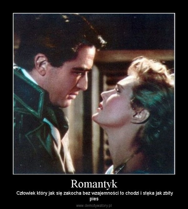 Romantyk –  Człowiek który jak się zakocha bez wzajemności to chodzi i stęka jak zbitypies