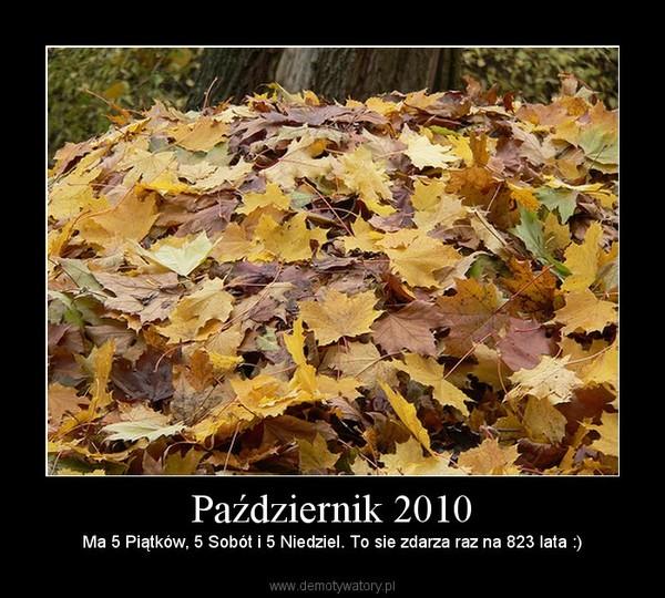 Październik 2010 – Ma 5 Piątków, 5 Sobót i 5 Niedziel. To sie zdarza raz na 823 lata :)