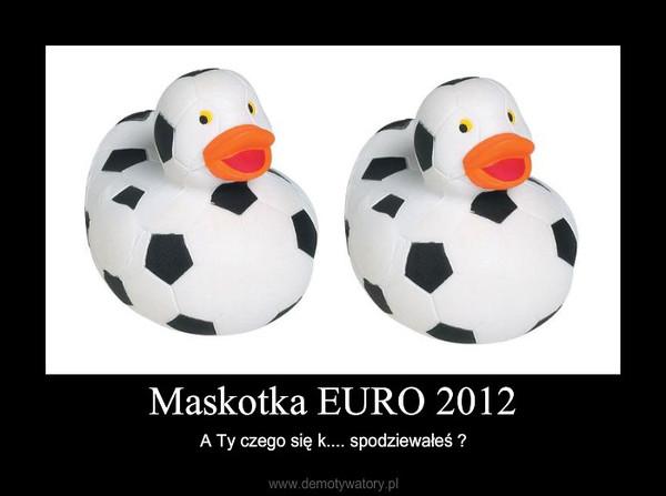 Maskotka EURO 2012 – A Ty czego się k.... spodziewałeś ?