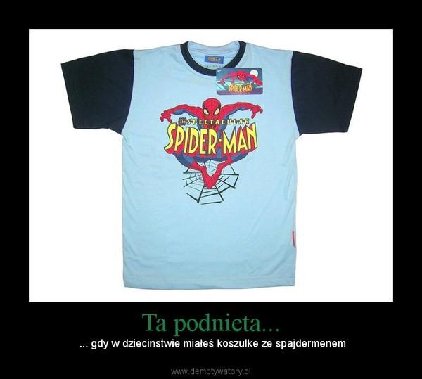 Ta podnieta... –  ... gdy w dziecinstwie miałeś koszulke ze spajdermenem