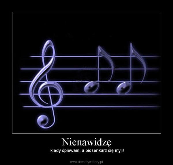 Nienawidzę –  kiedy śpiewam, a piosenkarz się myli!