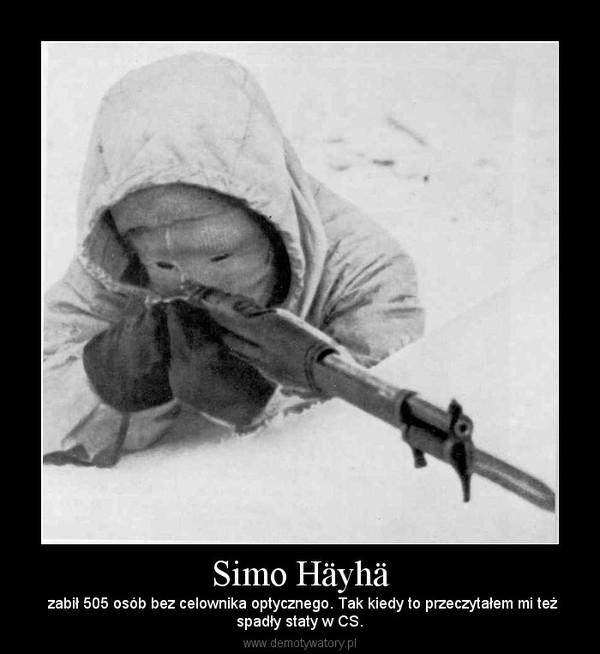 Simo Häyhä –  zabił 505 osób bez celownika optycznego. Tak kiedy to przeczytałem mi teżspadły staty w CS.